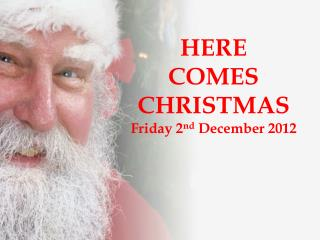 HERE  COMES CHRISTMAS Friday 2 nd  December 2012
