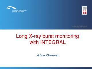 Long X-ray burst monitoring       with INTEGRAL