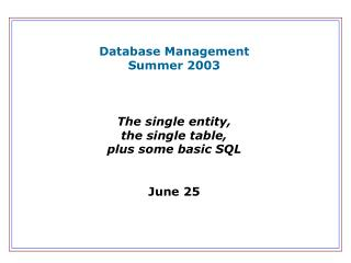 Database Management Summer 2003 The single entity, the single table, plus some basic SQL June 25