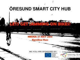 ÖRESUND SMART CITY HUB LETS GET JAMMING ON BIKES! MEDEA 27 MAY 2014 Karolina Huss