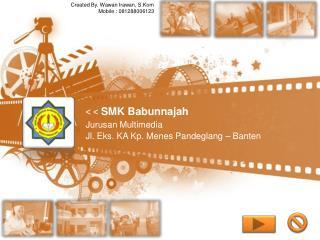 < <  SMK Babunnajah  Jurusan Multimedia  Jl. Eks. KA Kp. Menes Pandeglang – Banten
