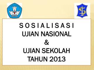 S O S I A L I S A S I  UJIAN NASIONAL  &  UJIAN SEKOLAH TAHUN 2013