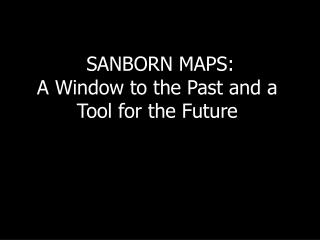 SANBORN MAPS: A Window to the Past and a Tool for the Future