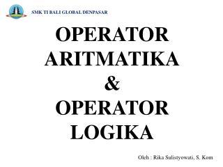 OPERATOR  ARITMATIKA & OPERATOR LOGIKA