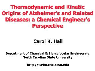 Thermodynamic and Kinetic Origins of Alzheimers and Related Diseases: a Chemical Engineers Perspective     Carol K. Hall