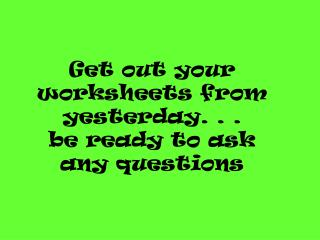 Get out your worksheets from yesterday. . . be ready to ask any questions