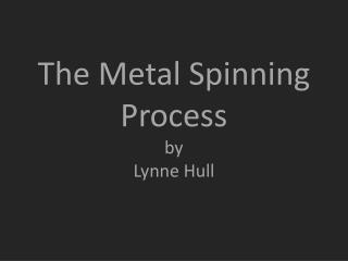 The Metal Spinning Process by  Lynne Hull