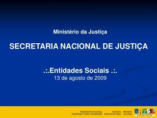 Ministério da Justiça SECRETARIA NACIONAL DE JUSTIÇA .:.Entidades Sociais .:. 13 de agosto de 2009