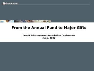 From the Annual Fund to Major Gifts  Jesuit Advancement Association Conference June, 2007