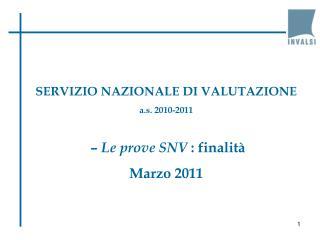 SERVIZIO NAZIONALE DI VALUTAZIONE a.s. 2010-2011 –  Le prove SNV  : finalità Marzo 2011