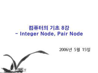 컴퓨터의 기초  8 강 - Integer Node, Pair Node