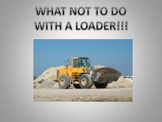 WHAT NOT TO DO  WITH A LOADER!!!