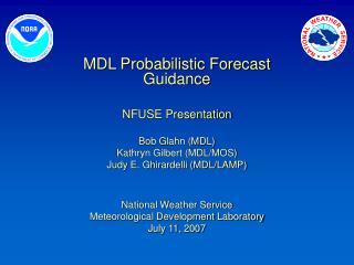 MDL Probabilistic Forecast Guidance NFUSE Presentation Bob Glahn (MDL) Kathryn Gilbert (MDL/MOS)