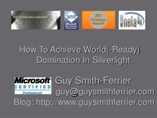 How To Achieve World-Ready Domination In Silverlight         Guy Smith-Ferrier                      guyguysmithferrier.c