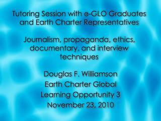 Douglas F. Williamson Earth Charter Global Learning Opportunity 3 November 23, 2010