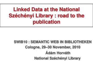 Linked Data at the National Sz�ch�nyi Library : road to the publication