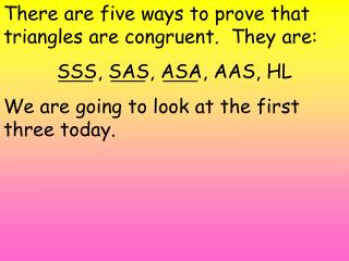 There are five ways to prove that triangles are congruent.  They are: SSS, SAS, ASA, AAS, HL