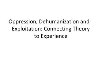 Oppression, Dehumanization and Exploitation: Connecting Theory to Experience
