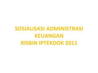SOSIALISASI ADMINISTRASI KEUANGAN  RISBIN  IPTEKDOK 2011