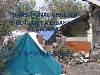 TRANSITIONAL SHELTER  IS NOT JUST A DISASTER RESPONSE IT'S YOUR FUTURE