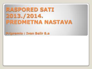 RASPORED SATI 2013./2014. PREDMETNA NASTAVA Pripremio : Ivan  Belir  8.a