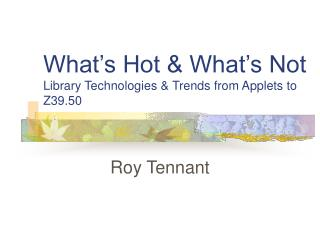 What's Hot & What's Not Library Technologies & Trends from Applets to Z39.50
