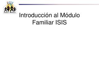 Introducci ón al Módulo Familiar  ISIS