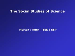 The Social Studies of Science  Merton  | Kuhn  |  SSK  |  SSP