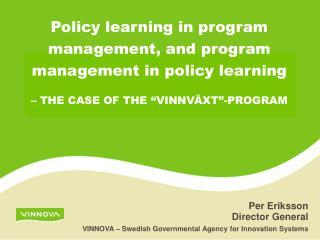 Per Eriksson Director General VINNOVA – Swedish Governmental Agency for Innovation Systems