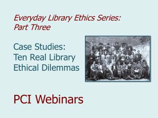 Everyday Library Ethics Series:  Part Three Case Studies:  Ten Real Library  Ethical Dilemmas