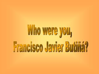 Who were you,  Francisco Javier Butiñá?