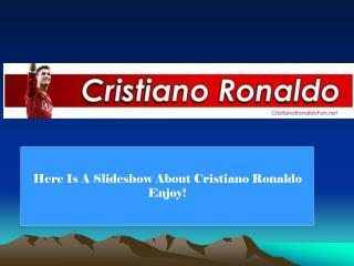 Here Is A Slideshow About Cristiano Ronaldo Enjoy