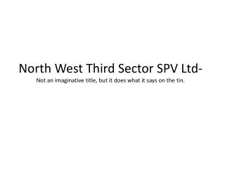 North West Third Sector SPV Ltd- Not an imaginative title, but it does what it says on the tin.