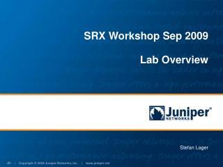 SRX Workshop Sep 2009 Lab Overview