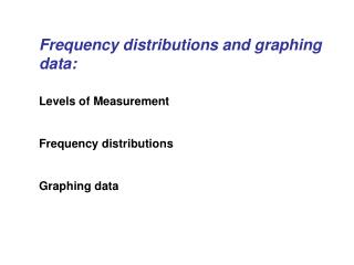 Frequency distributions and graphing data:  Levels of Measurement  Frequency distributions  Graphing data