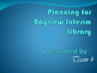Planning for  Bayview Interim Library presented by :