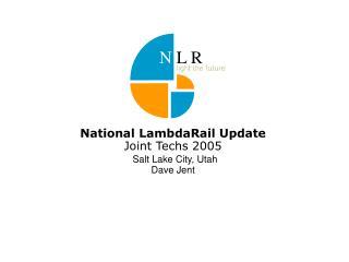National LambdaRail Update  Joint Techs 2005 Salt Lake City, Utah Dave Jent