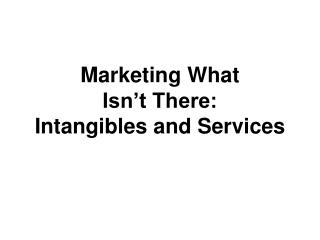 Marketing What  Isn t There:  Intangibles and Services