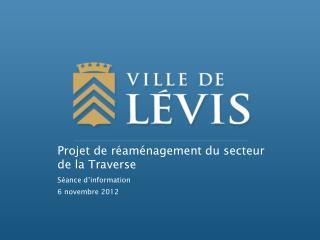 Projet de réaménagement du secteur de la Traverse Séance d'information 6 novembre 2012