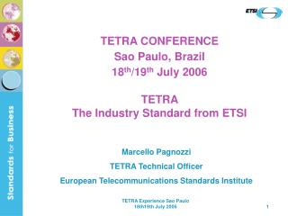TETRA CONFERENCE Sao Paulo, Brazil  18 th /19 th  July 2006 TETRA  The Industry Standard from ETSI