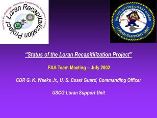 """Status of the Loran Recapitilization Project""  FAA Team Meeting – July 2002"