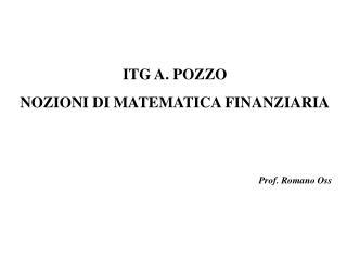 ITG A. POZZO NOZIONI DI MATEMATICA FINANZIARIA Prof. Romano Oss
