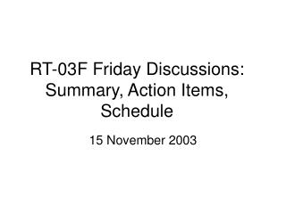 RT-03F Friday Discussions: Summary, Action Items, Schedule