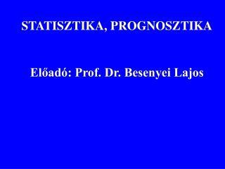 STATISZTIKA, PROGNOSZTIKA Előadó: Prof. Dr. Besenyei Lajos
