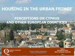HOUSING IN THE URBAN FRINGE  PERCEPTIONS ON CYPRUS AND OTHER EUROPEAN COUNTRIES  Professor Malachy McEldowney