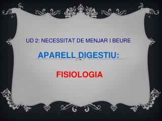 UD 2: NECESSITAT DE MENJAR I BEURE APARELL DIGESTIU: FISIOLOGIA