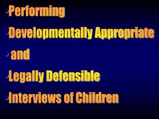 Performing Developmentally Appropriate  and Legally Defensible Interviews of Children