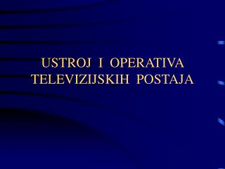 USTROJ  I  OPERATIVA TELEVIZIJSKIH  POSTAJA