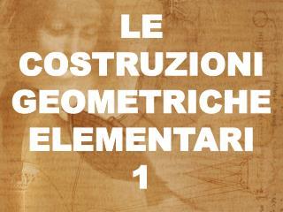 LE COSTRUZIONI GEOMETRICHE ELEMENTARI 1