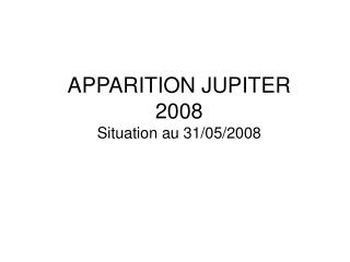 APPARITION JUPITER  2008 Situation au 31/05/2008